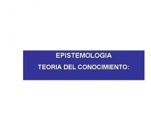 EPISTEMOLOGIA TEORIA DEL CONOCIMIENTO QUE ES EL CONOCIMIENTO