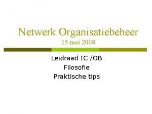 Netwerk Organisatiebeheer 15 mei 2008 Leidraad IC OB