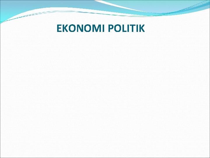 EKONOMI POLITIK DEFINISI EKONOMI POLITIK Ekonomi Politik adalah