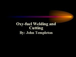 Oxyfuel Welding and Cutting By John Templeton Objectives