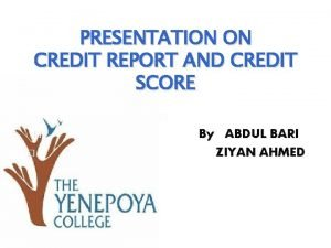 PRESENTATION ON CREDIT REPORT AND CREDIT SCORE By