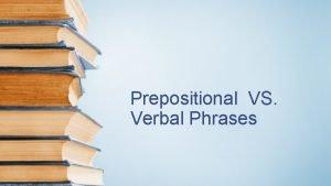 Prepositional VS Verbal Phrases Phrases A phrase is