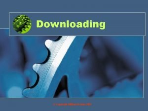 Downloading Copyright William Rowan 2007 Objectives By the