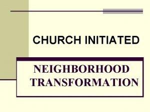 CHURCH INITIATED NEIGHBORHOOD TRANSFORMATION Goal of Neighborhood Transformation