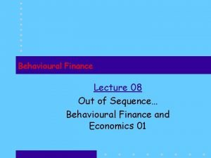 Behavioural Finance Lecture 08 Out of Sequence Behavioural