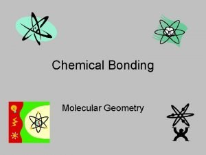Chemical Bonding Molecular Geometry What is Molecular Geometry