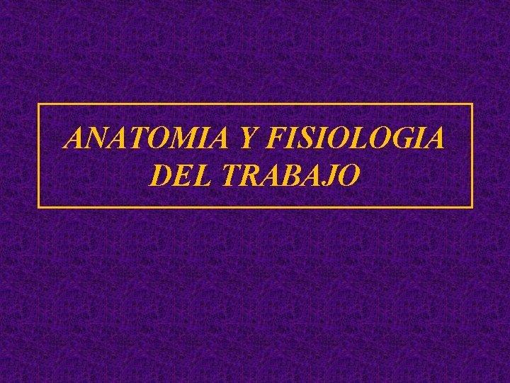 ANATOMIA Y FISIOLOGIA DEL TRABAJO Definiciones Anatoma Anatoma