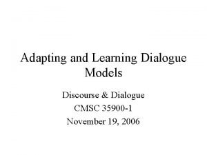 Adapting and Learning Dialogue Models Discourse Dialogue CMSC