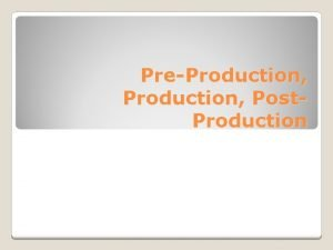 PreProduction Post Production PreProduction Activities that occur before