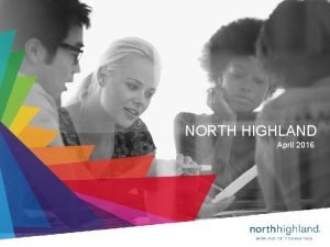 NORTH HIGHLAND April 2016 1 Proprietary Confidential WELCOME