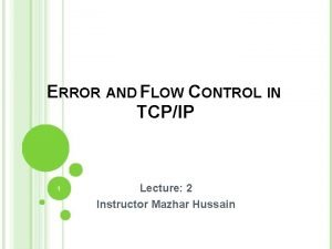 ERROR AND FLOW CONTROL IN TCPIP 1 Lecture