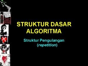 STRUKTUR DASAR ALGORITMA Struktur Pengulangan repetition Struktur pengulangan