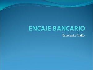 ENCAJE BANCARIO Estefana Fiallo Definicin El encaje bancario