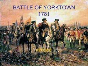 BATTLE OF YORKTOWN 1781 KENZEE Why we were
