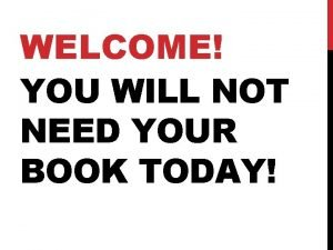 WELCOME YOU WILL NOT NEED YOUR BOOK TODAY