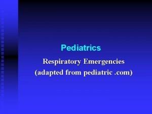 Pediatrics Respiratory Emergencies adapted from pediatric com Respiratory