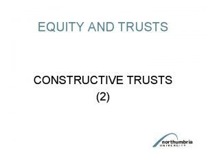 EQUITY AND TRUSTS CONSTRUCTIVE TRUSTS 2 Circumstances giving