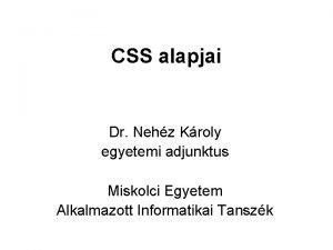 CSS alapjai Dr Nehz Kroly egyetemi adjunktus Miskolci