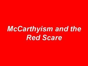 Mc Carthyism and the Red Scare Nothing new