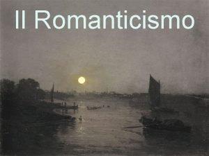Il Romanticismo ROMANTICISMO ORIENTAMENTO FILOSOFICO E CULTURALE TENDENZA