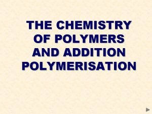 THE CHEMISTRY OF POLYMERS AND ADDITION POLYMERISATION POLYMERS