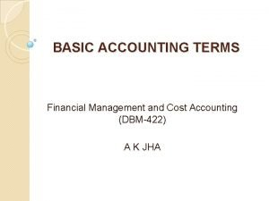 BASIC ACCOUNTING TERMS Financial Management and Cost Accounting