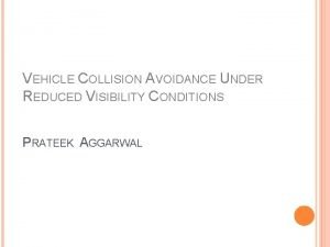 VEHICLE COLLISION AVOIDANCE UNDER REDUCED VISIBILITY CONDITIONS PRATEEK