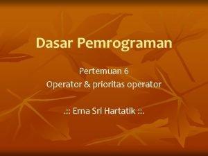Dasar Pemrograman Pertemuan 6 Operator prioritas operator Erna