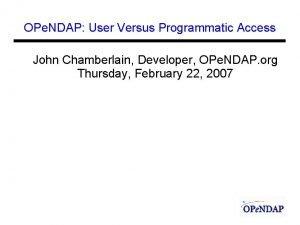 OPe NDAP User Versus Programmatic Access John Chamberlain