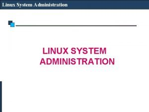 Linux System Administration LINUX SYSTEM ADMINISTRATION Linux System