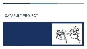 CATAPULT PROJECT OBJECTIVES This project will require you