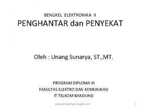 BENGKEL ELEKTRONIKA II PENGHANTAR dan PENYEKAT Oleh Unang