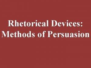 Rhetorical Devices Methods of Persuasion What is Persuasion