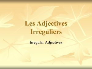 Les Adjectives Irreguliers Irregular Adjectives Adjectives usually come