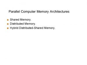Shared Memory Distributed Memory Hybrid DistributedShared Memory Shared