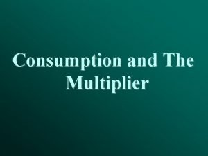 Consumption and The Multiplier Outline I The consumption