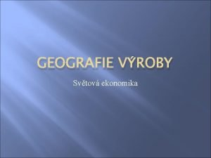 GEOGRAFIE VROBY Svtov ekonomika Geografie vroby Geografie vroby