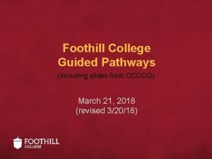Foothill College Guided Pathways including slides from CCCCO