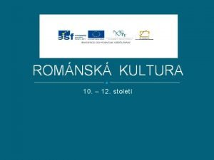 ROMNSK KULTURA 10 12 stolet Anotace Kultura v
