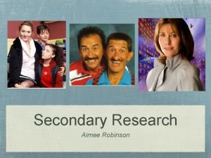 Secondary Research Aimee Robinson Secondary Research In this