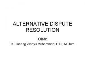 ALTERNATIVE DISPUTE RESOLUTION Oleh Dr Danang Wahyu Muhammad