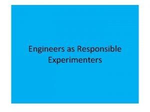 Engineers as Responsible Experimenters Engineers Shared Responsibility Engineers