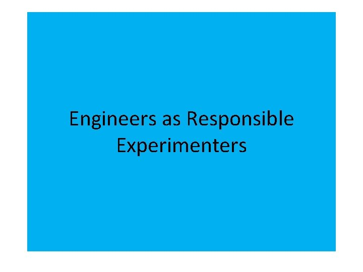 Engineers as Responsible Experimenters Engineers Shared Responsibility Engineers