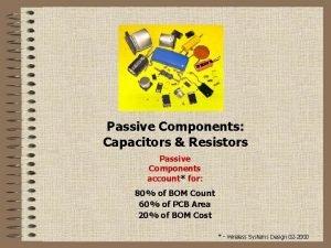 Passive Components Capacitors Resistors Passive Components account for