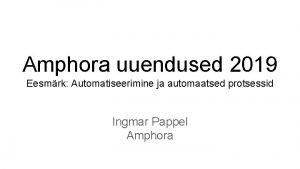 Amphora uuendused 2019 Eesmrk Automatiseerimine ja automaatsed protsessid