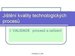 Jitn kvality technologickch proces 5 VALIDACE proces a