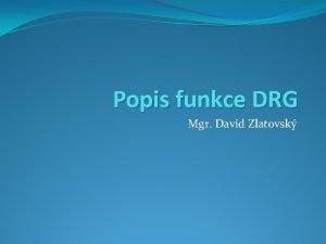 Popis funkce DRG Mgr David Zlatovsk Opakovndefinice DRG