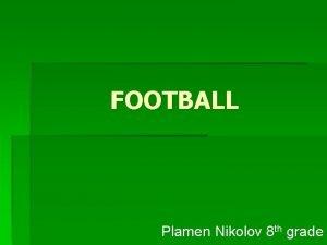 FOOTBALL Plamen Nikolov 8 th grade FOOTBALL How