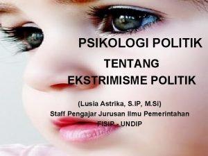 PSIKOLOGI POLITIK TENTANG EKSTRIMISME POLITIK Lusia Astrika S