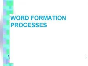WORD FORMATION PROCESSES 1 Affixation suffixation prefixation infixation